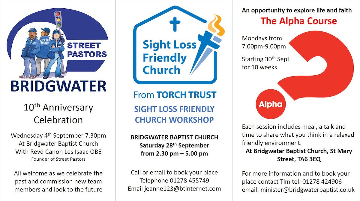 Bridgwater Street Pastors 10th Anniversary Celebration - Wed 4th Sep 7.30pm. Sight Loss Friendly Church Workshop - Sat 28th Sept 2.30pm. The Alpha Course starts on Monday 30th Sept for 10 weeks.